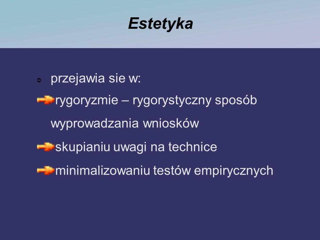 Estetyka przejawia sie w: rygoryzmie – rygorystyczny sposób wyprowadzania wniosków skupianiu uwagi na technice minimalizowaniu testów empirycznych