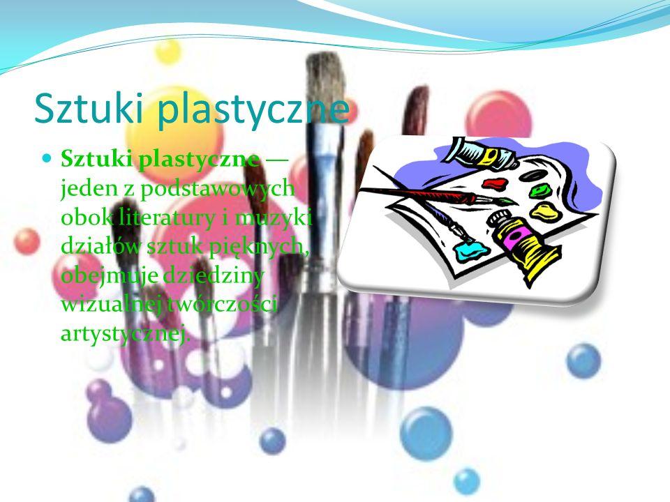 Sztuki plastyczne Sztuki plastyczne jeden z podstawowych obok literatury i muzyki działów sztuk pięknych, obejmuje dziedziny wizualnej twórczości arty