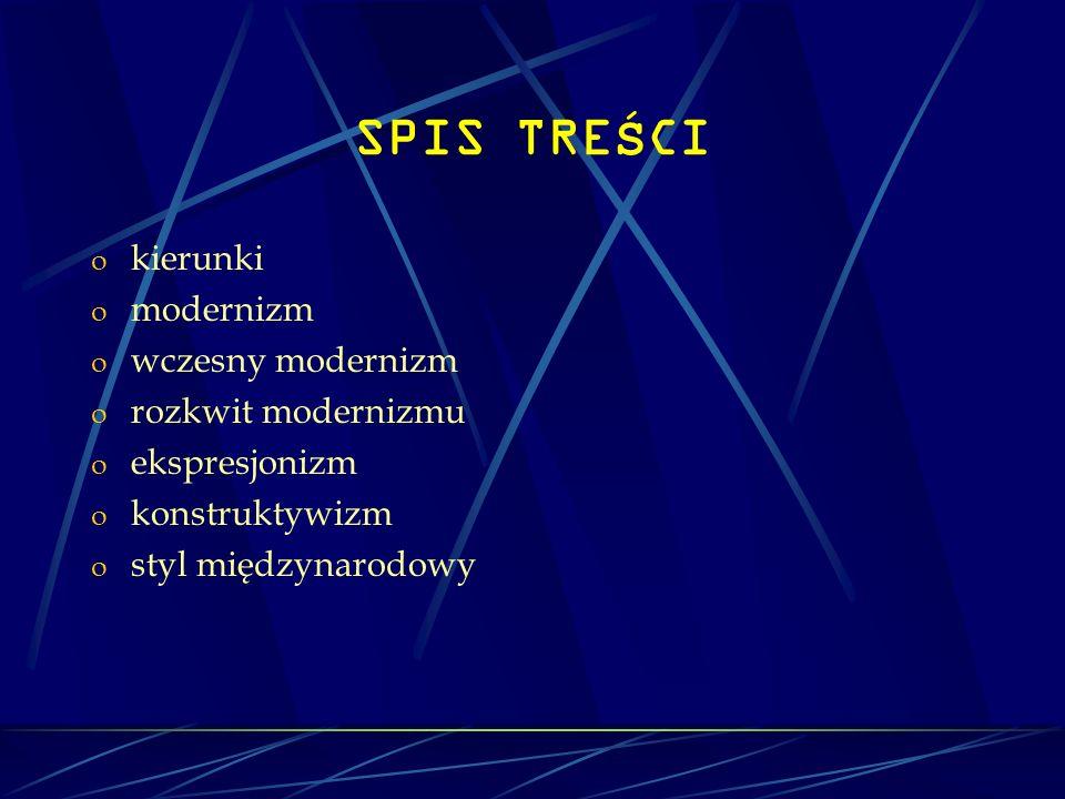 SPIS TRE Ś CI o kierunki o modernizm o wczesny modernizm o rozkwit modernizmu o ekspresjonizm o konstruktywizm o styl międzynarodowy