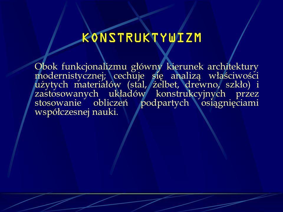KONSTRUKTYWIZM Obok funkcjonalizmu główny kierunek architektury modernistycznej; cechuje się analizą właściwości użytych materiałów (stal, żelbet, dre