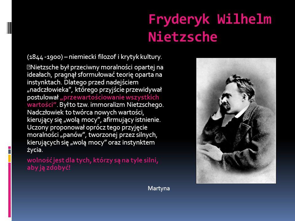Fryderyk Wilhelm Nietzsche (1844 -1900) – niemiecki filozof i krytyk kultury. Nietzsche był przeciwny moralności opartej na ideałach, pragnął sformuło