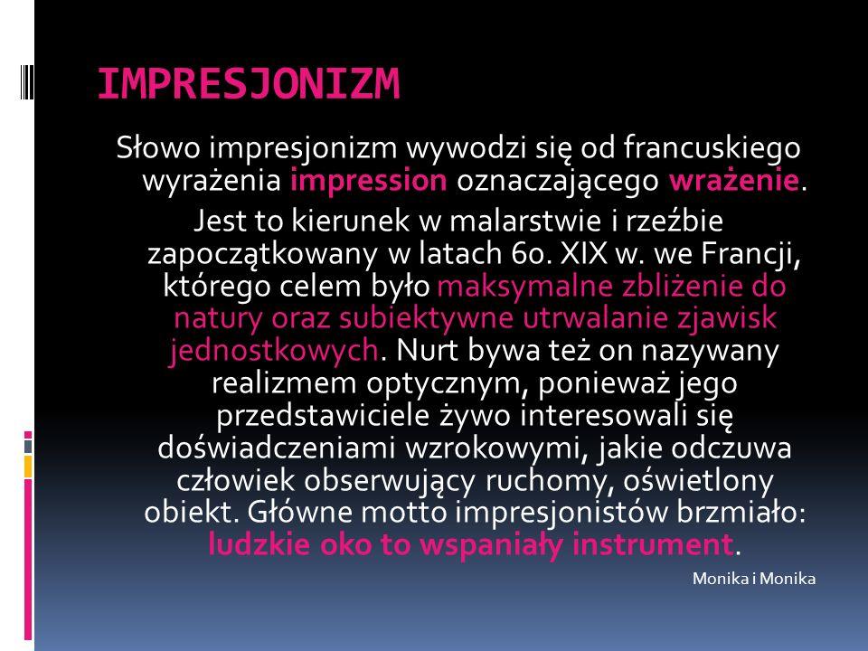 IMPRESJONIZM Słowo impresjonizm wywodzi się od francuskiego wyrażenia impression oznaczającego wrażenie. Jest to kierunek w malarstwie i rzeźbie zapoc
