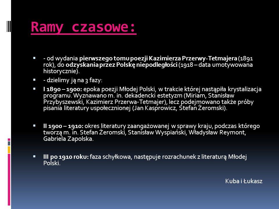 Ramy czasowe: - od wydania pierwszego tomu poezji Kazimierza Przerwy-Tetmajera (1891 rok), do odzyskania przez Polskę niepodległości (1918 – data umot
