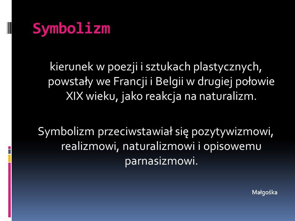 Symbolizm kierunek w poezji i sztukach plastycznych, powstały we Francji i Belgii w drugiej połowie XIX wieku, jako reakcja na naturalizm. Symbolizm p