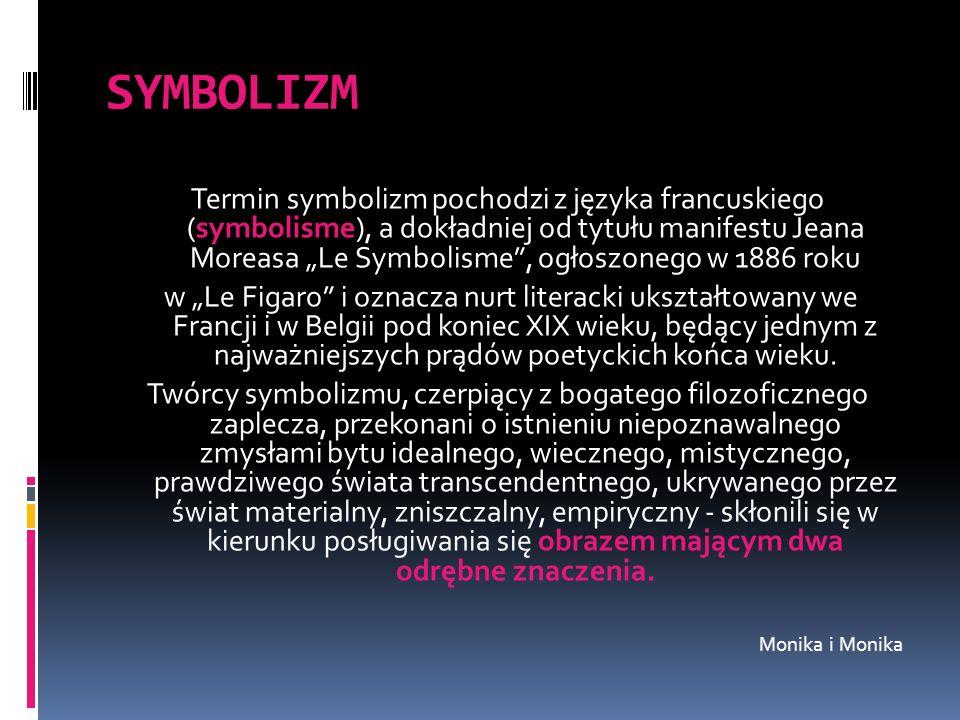 SYMBOLIZM Termin symbolizm pochodzi z języka francuskiego (symbolisme), a dokładniej od tytułu manifestu Jeana Moreasa Le Symbolisme, ogłoszonego w 18