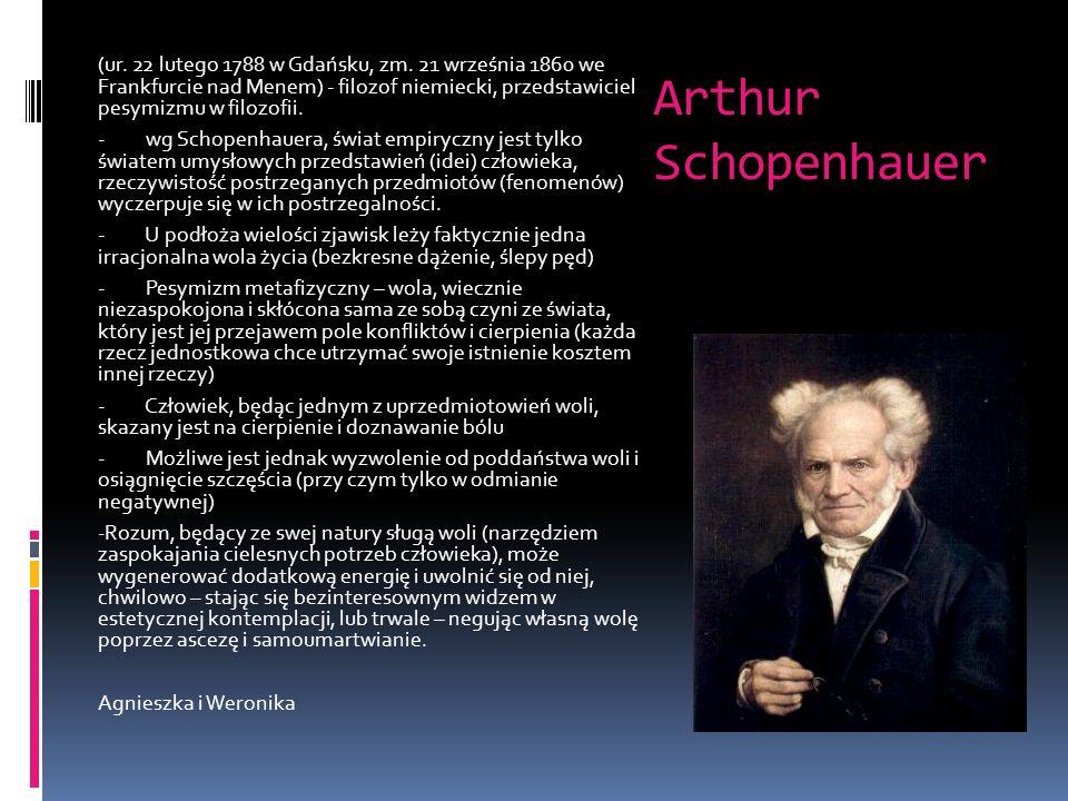 Arthur Schopenhauer (ur. 22 lutego 1788 w Gdańsku, zm. 21 września 1860 we Frankfurcie nad Menem) - filozof niemiecki, przedstawiciel pesymizmu w filo