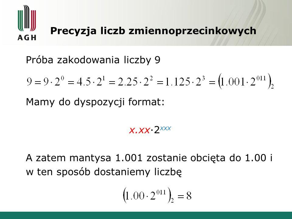 Precyzja liczb zmiennoprzecinkowych Próba zakodowania liczby 9 Mamy do dyspozycji format: x.xx·2 xxx A zatem mantysa 1.001 zostanie obcięta do 1.00 i