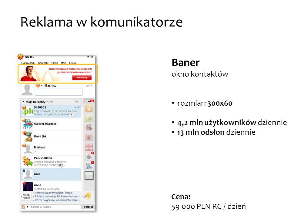 Baner okno kontaktów rozmiar: 300x60 4,2 mln użytkowników dziennie 13 mln odsłon dziennie Reklama w komunikatorze Cena: 59 000 PLN RC / dzień