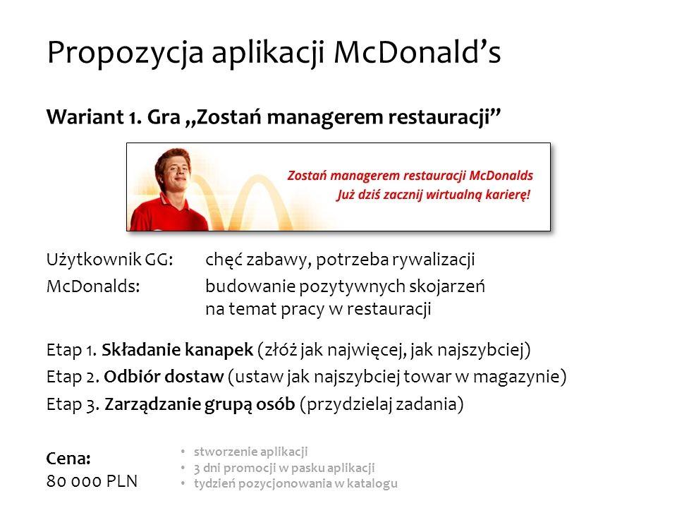 Propozycja aplikacji McDonalds Wariant 1. Gra Zostań managerem restauracji Użytkownik GG: chęć zabawy, potrzeba rywalizacji McDonalds: budowanie pozyt