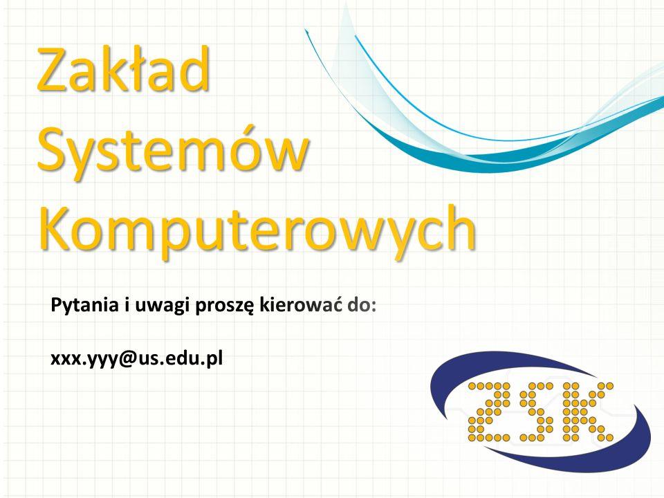 ZakładSystemówKomputerowych Pytania i uwagi proszę kierować do: xxx.yyy@us.edu.pl