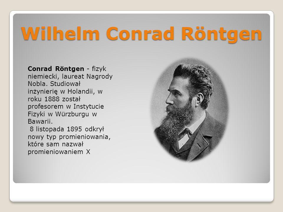 Wilhelm Conrad Röntgen Conrad Röntgen - fizyk niemiecki, laureat Nagrody Nobla. Studiował inżynierię w Holandii, w roku 1888 został profesorem w Insty