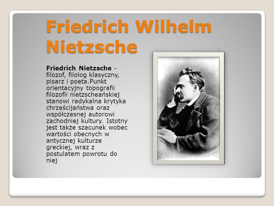 Friedrich Wilhelm Nietzsche Friedrich Nietzsche - filozof, filolog klasyczny, pisarz i poeta.Punkt orientacyjny topografii filozofii nietzscheańskiej