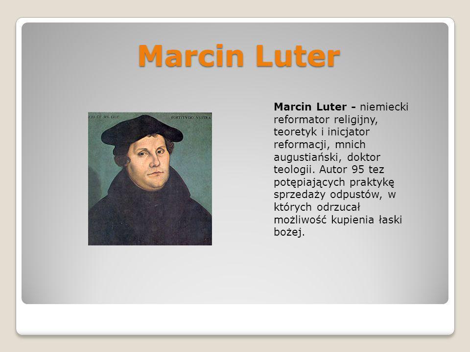 Marcin Luter Marcin Luter - niemiecki reformator religijny, teoretyk i inicjator reformacji, mnich augustiański, doktor teologii. Autor 95 tez potępia