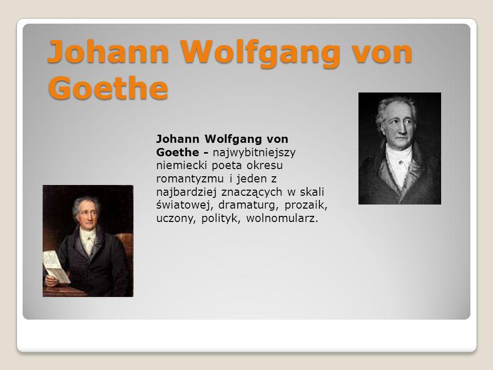 Johann Wolfgang von Goethe Johann Wolfgang von Goethe - najwybitniejszy niemiecki poeta okresu romantyzmu i jeden z najbardziej znaczących w skali świ