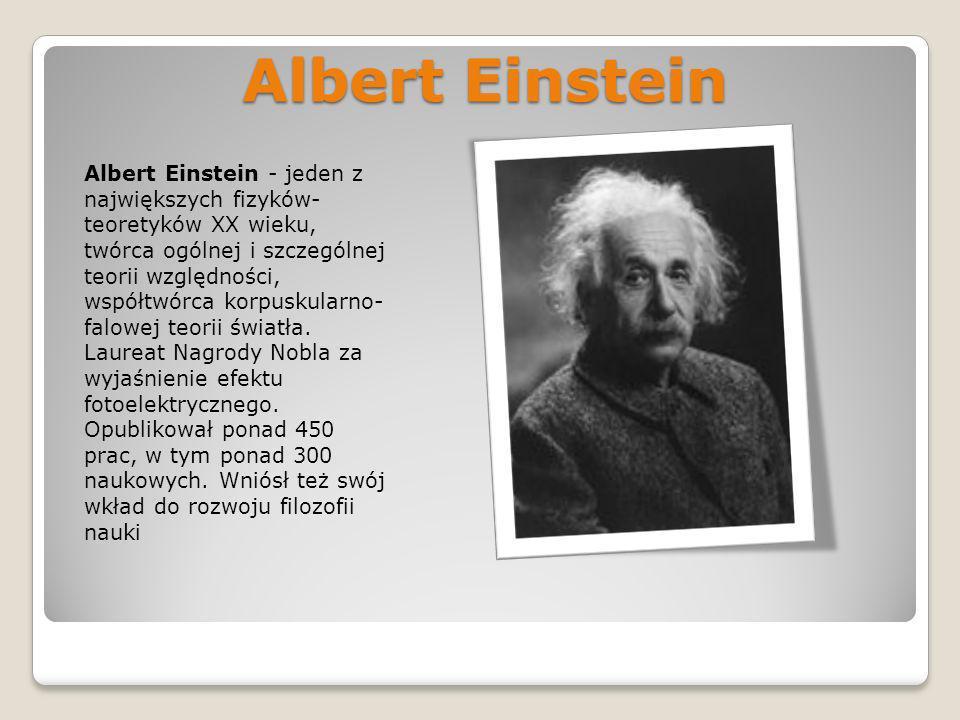 Albert Einstein Albert Einstein - jeden z największych fizyków- teoretyków XX wieku, twórca ogólnej i szczególnej teorii względności, współtwórca korp