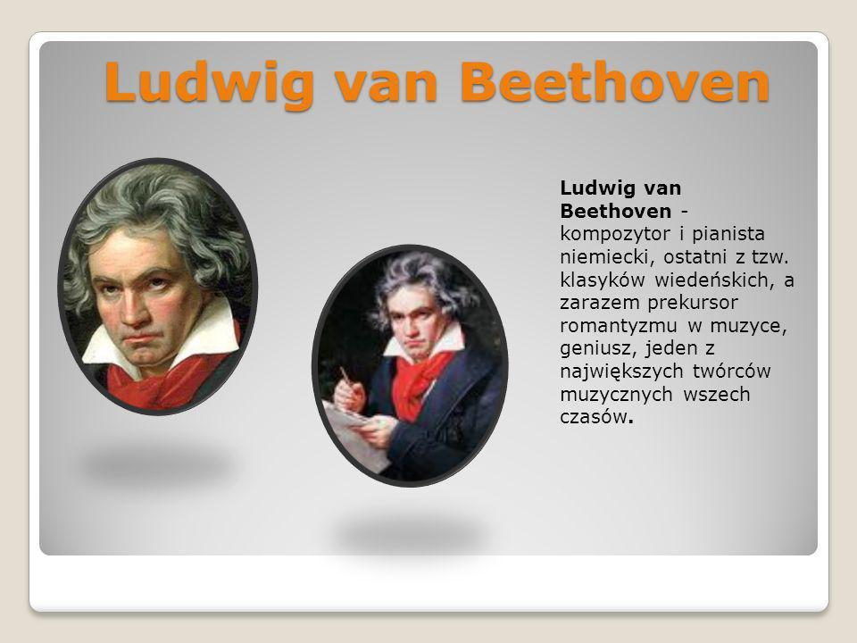 Ludwig van Beethoven Ludwig van Beethoven - kompozytor i pianista niemiecki, ostatni z tzw. klasyków wiedeńskich, a zarazem prekursor romantyzmu w muz
