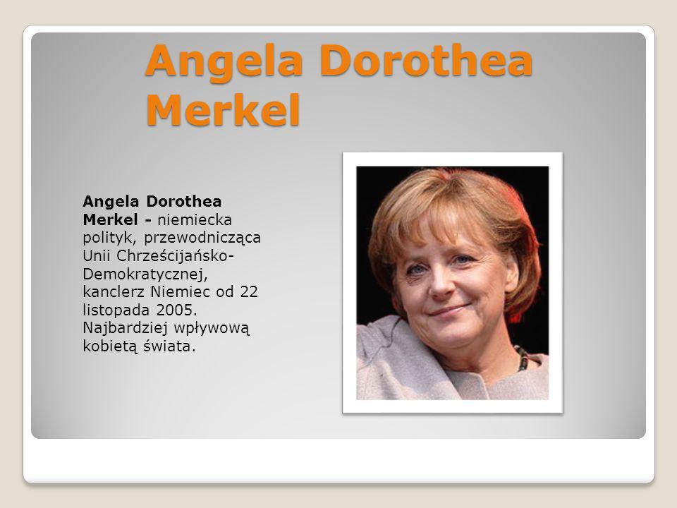 Angela Dorothea Merkel Angela Dorothea Merkel - niemiecka polityk, przewodnicząca Unii Chrześcijańsko- Demokratycznej, kanclerz Niemiec od 22 listopad