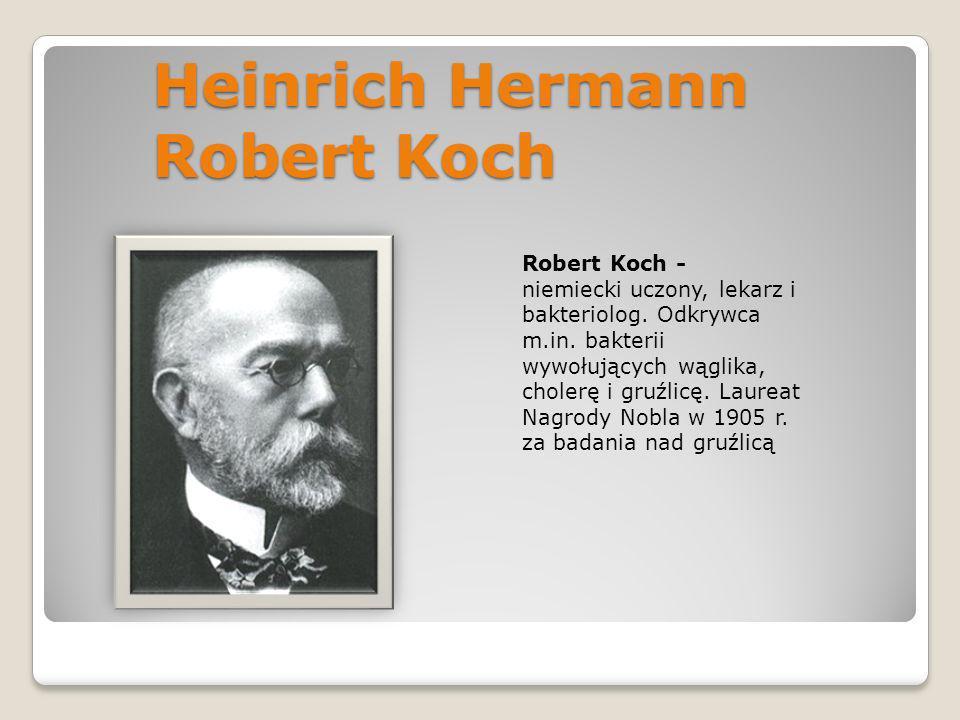 Heinrich Hermann Robert Koch Robert Koch - niemiecki uczony, lekarz i bakteriolog. Odkrywca m.in. bakterii wywołujących wąglika, cholerę i gruźlicę. L