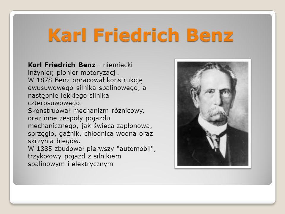 Karl Friedrich Benz Karl Friedrich Benz - niemiecki inżynier, pionier motoryzacji. W 1878 Benz opracował konstrukcję dwusuwowego silnika spalinowego,