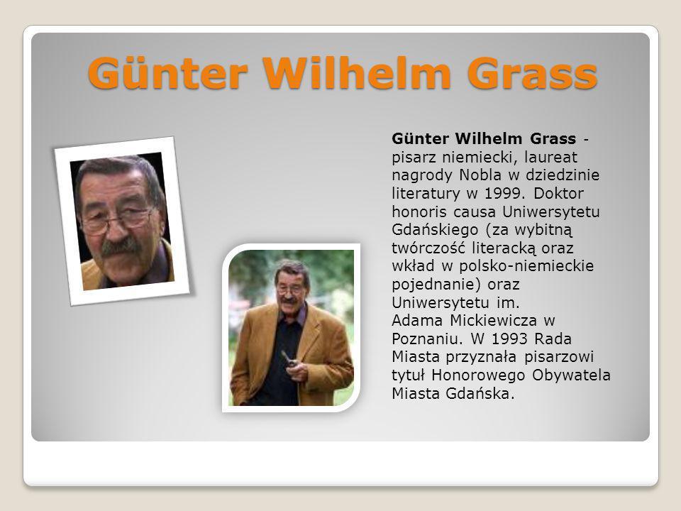 Günter Wilhelm Grass Günter Wilhelm Grass - pisarz niemiecki, laureat nagrody Nobla w dziedzinie literatury w 1999. Doktor honoris causa Uniwersytetu