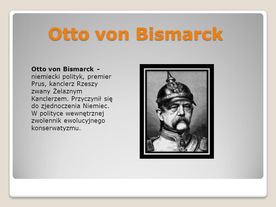 Otto von Bismarck Otto von Bismarck - niemiecki polityk, premier Prus, kanclerz Rzeszy zwany Żelaznym Kanclerzem. Przyczynił się do zjednoczenia Niemi