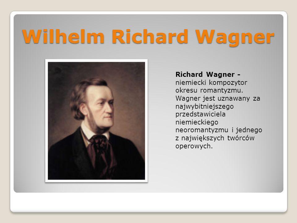 Wilhelm Richard Wagner Richard Wagner - niemiecki kompozytor okresu romantyzmu. Wagner jest uznawany za najwybitniejszego przedstawiciela niemieckiego