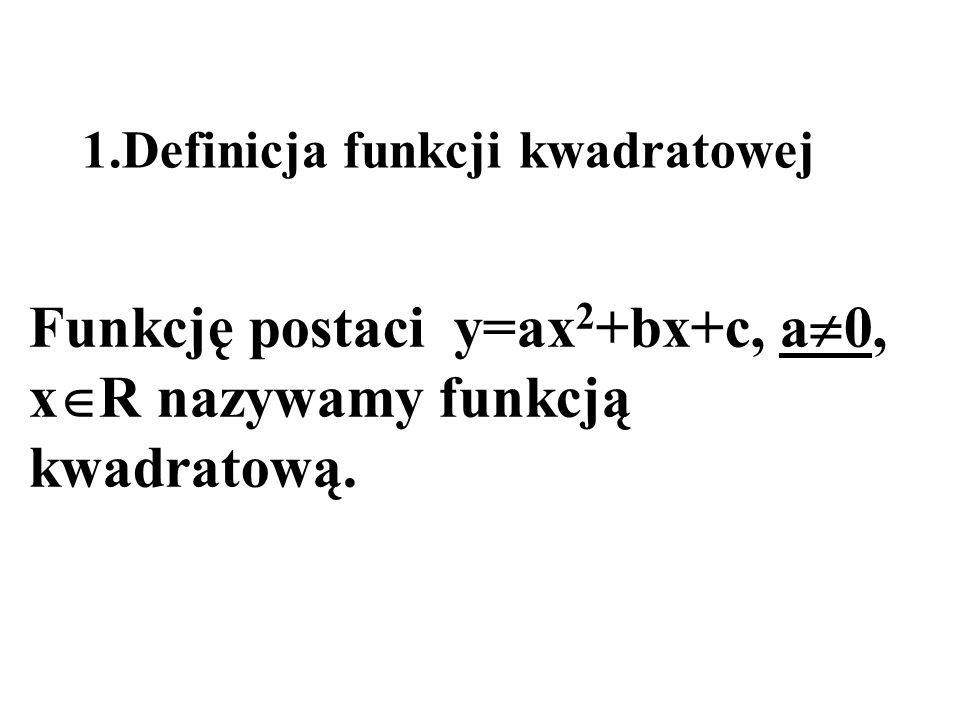 1.Definicja funkcji kwadratowej Funkcję postaci y=ax 2 +bx+c, a 0, x R nazywamy funkcją kwadratową.
