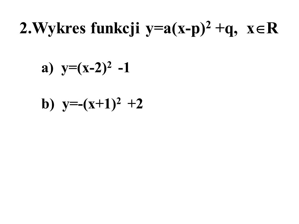 2.Wykres funkcji y=a(x-p) 2 +q, x R a) y=(x-2) 2 -1 b) y=-(x+1) 2 +2