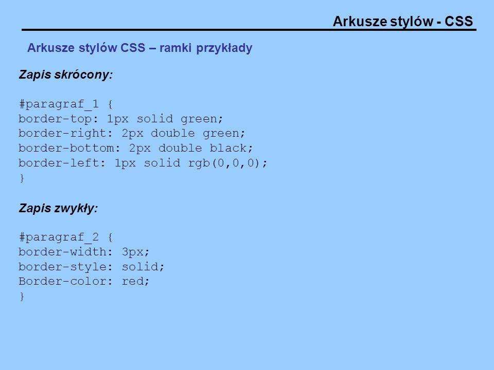 Arkusze stylów - CSS Arkusze stylów CSS – ramki przykłady Zapis skrócony: #paragraf_1 { border-top: 1px solid green; border-right: 2px double green; b