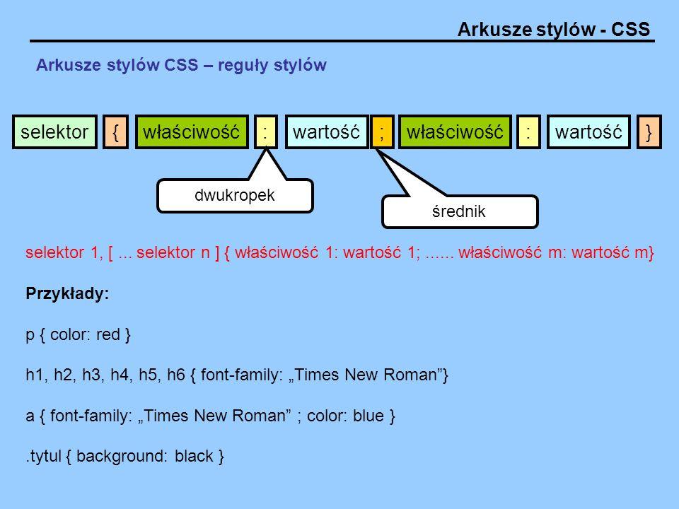 Arkusze stylów - CSS Arkusze stylów CSS – reguły stylów selektor 1, [... selektor n ] { właściwość 1: wartość 1;...... właściwość m: wartość m} Przykł