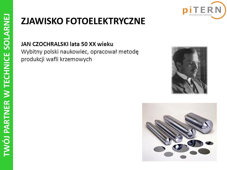 TWÓJ PARTNER W TECHNICE SOLARNEJ ZJAWISKO FOTOELEKTRYCZNE JAN CZOCHRALSKI lata 50 XX wieku Wybitny polski naukowiec, opracował metodę produkcji wafli krzemowych