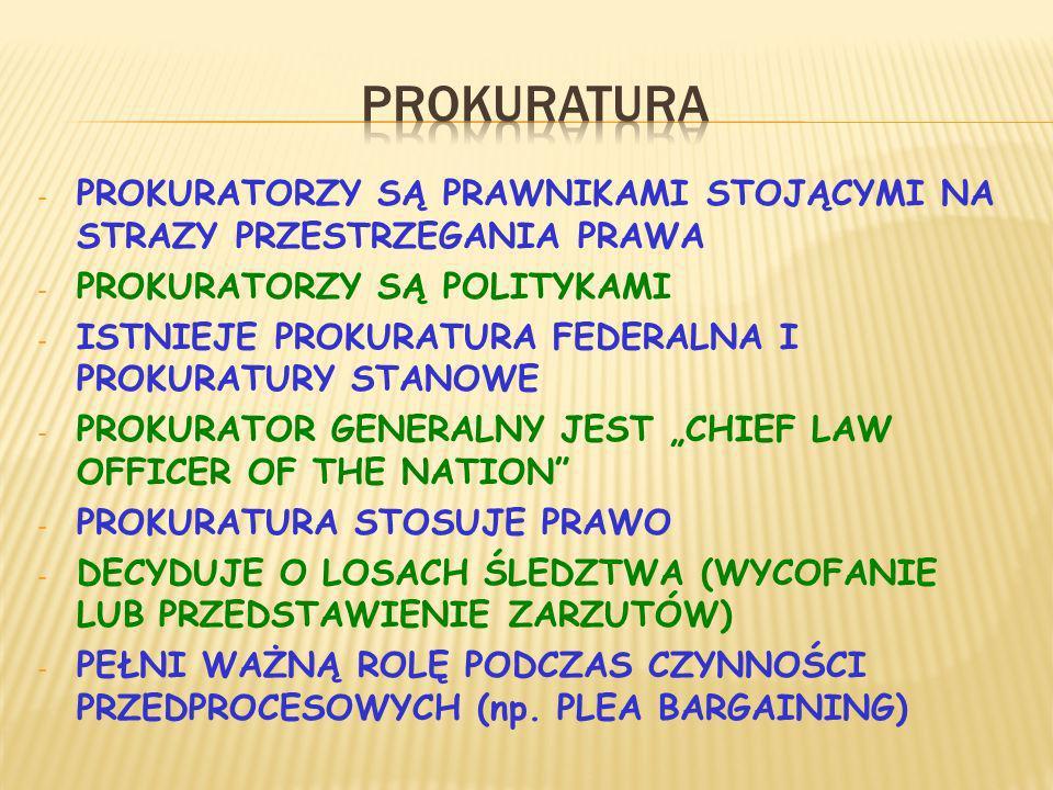 - PROKURATORZY SĄ PRAWNIKAMI STOJĄCYMI NA STRAZY PRZESTRZEGANIA PRAWA - PROKURATORZY SĄ POLITYKAMI - ISTNIEJE PROKURATURA FEDERALNA I PROKURATURY STANOWE - PROKURATOR GENERALNY JEST CHIEF LAW OFFICER OF THE NATION - PROKURATURA STOSUJE PRAWO - DECYDUJE O LOSACH ŚLEDZTWA (WYCOFANIE LUB PRZEDSTAWIENIE ZARZUTÓW) - PEŁNI WAŻNĄ ROLĘ PODCZAS CZYNNOŚCI PRZEDPROCESOWYCH (np.