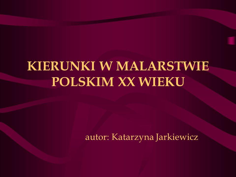 KIERUNKI W MALARSTWIE POLSKIM XX WIEKU autor: Katarzyna Jarkiewicz