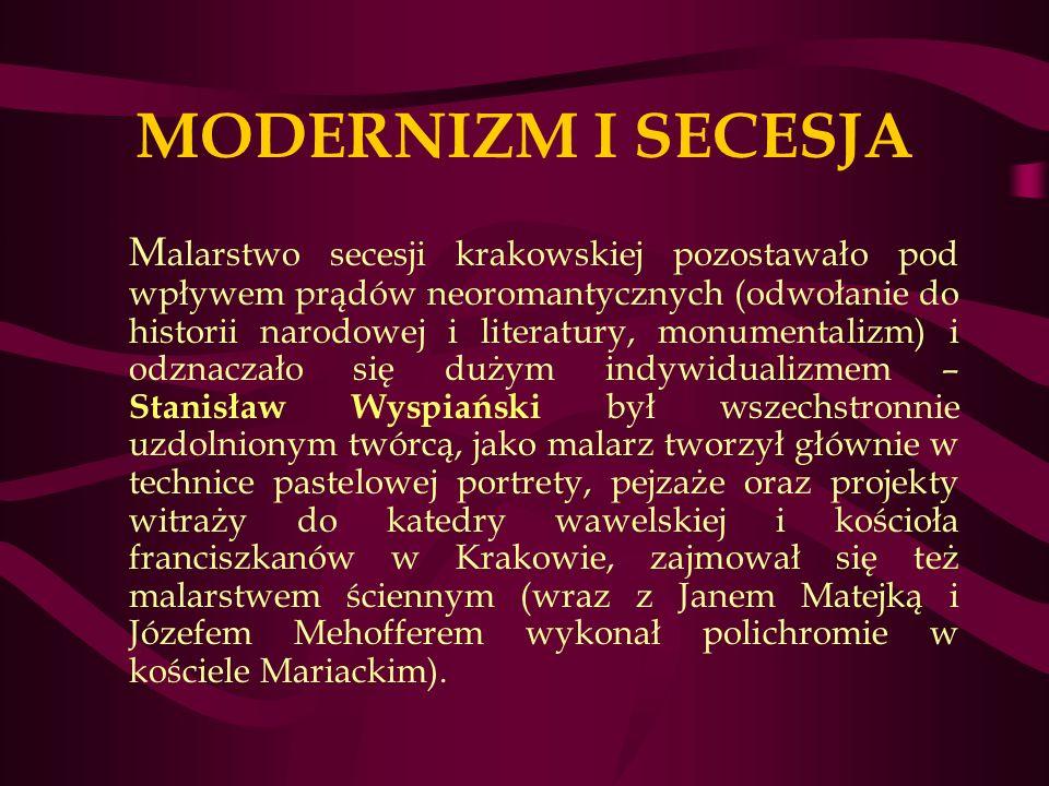 MODERNIZM I SECESJA M alarstwo secesji krakowskiej pozostawało pod wpływem prądów neoromantycznych (odwołanie do historii narodowej i literatury, monumentalizm) i odznaczało się dużym indywidualizmem – Stanisław Wyspiański był wszechstronnie uzdolnionym twórcą, jako malarz tworzył głównie w technice pastelowej portrety, pejzaże oraz projekty witraży do katedry wawelskiej i kościoła franciszkanów w Krakowie, zajmował się też malarstwem ściennym (wraz z Janem Matejką i Józefem Mehofferem wykonał polichromie w kościele Mariackim).