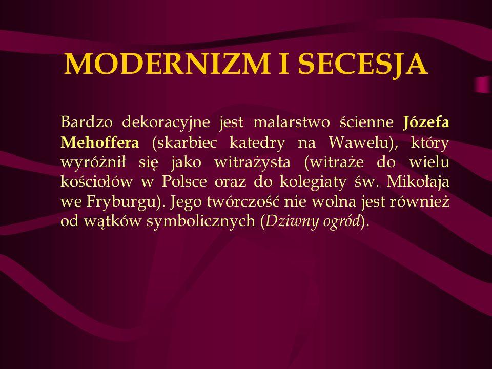 MODERNIZM I SECESJA Bardzo dekoracyjne jest malarstwo ścienne Józefa Mehoffera (skarbiec katedry na Wawelu), który wyróżnił się jako witrażysta (witraże do wielu kościołów w Polsce oraz do kolegiaty św.