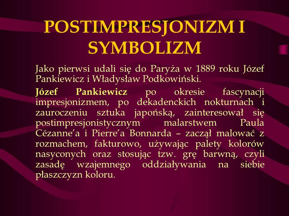 POSTIMPRESJONIZM I SYMBOLIZM Jako pierwsi udali się do Paryża w 1889 roku Józef Pankiewicz i Władysław Podkowiński.