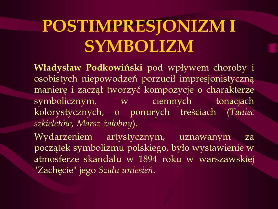 POSTIMPRESJONIZM I SYMBOLIZM Władysław Podkowiński pod wpływem choroby i osobistych niepowodzeń porzucił impresjonistyczną manierę i zaczął tworzyć kompozycje o charakterze symbolicznym, w ciemnych tonacjach kolorystycznych, o ponurych treściach ( Taniec szkieletów, Marsz żałobny ).