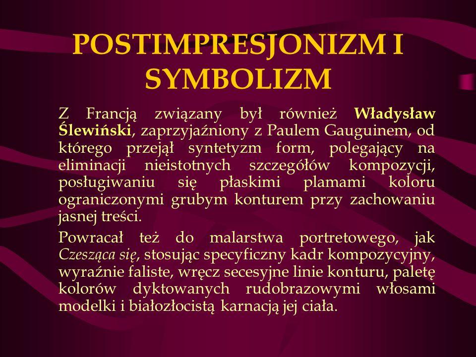 POSTIMPRESJONIZM I SYMBOLIZM Z Francją związany był również Władysław Ślewiński, zaprzyjaźniony z Paulem Gauguinem, od którego przejął syntetyzm form, polegający na eliminacji nieistotnych szczegółów kompozycji, posługiwaniu się płaskimi plamami koloru ograniczonymi grubym konturem przy zachowaniu jasnej treści.