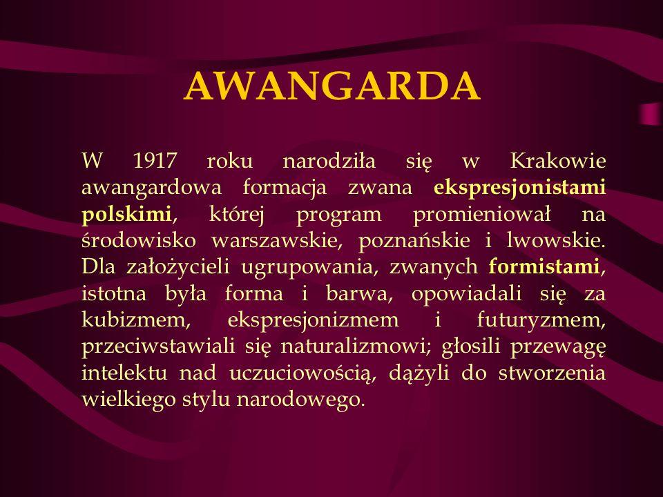 AWANGARDA W 1917 roku narodziła się w Krakowie awangardowa formacja zwana ekspresjonistami polskimi, której program promieniował na środowisko warszawskie, poznańskie i lwowskie.