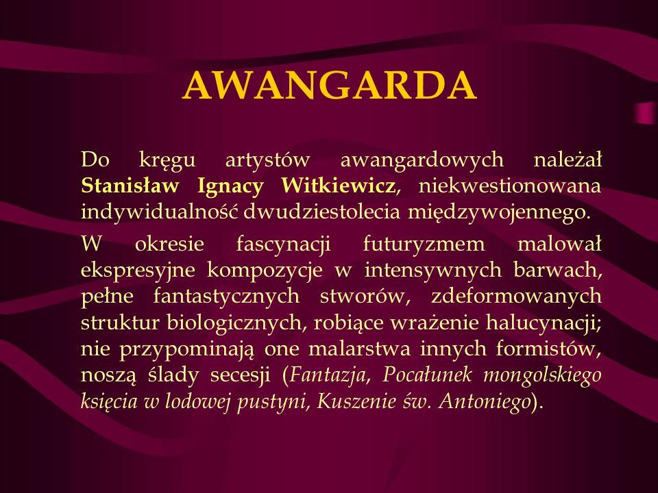 AWANGARDA Do kręgu artystów awangardowych należał Stanisław Ignacy Witkiewicz, niekwestionowana indywidualność dwudziestolecia międzywojennego.