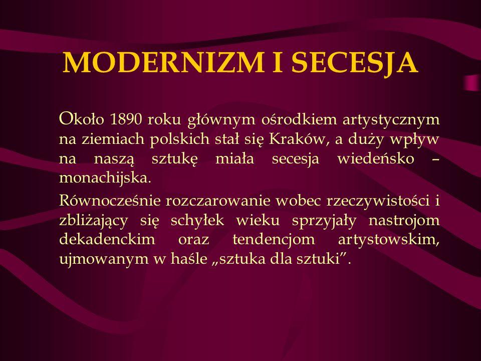 MODERNIZM I SECESJA O koło 1890 roku głównym ośrodkiem artystycznym na ziemiach polskich stał się Kraków, a duży wpływ na naszą sztukę miała secesja wiedeńsko – monachijska.