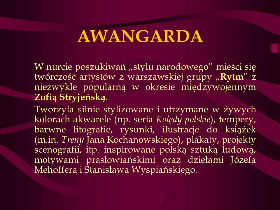 AWANGARDA W nurcie poszukiwań stylu narodowego mieści się twórczość artystów z warszawskiej grupy Rytm z niezwykle popularną w okresie międzywojennym Zofią Stryjeńską.