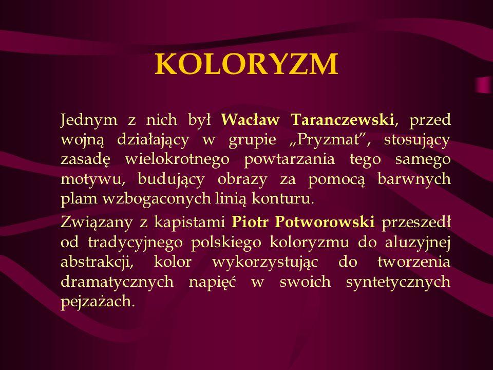 KOLORYZM Jednym z nich był Wacław Taranczewski, przed wojną działający w grupie Pryzmat, stosujący zasadę wielokrotnego powtarzania tego samego motywu, budujący obrazy za pomocą barwnych plam wzbogaconych linią konturu.
