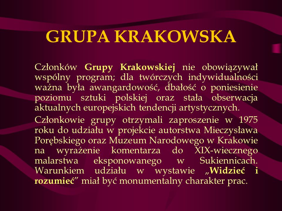 GRUPA KRAKOWSKA Członków Grupy Krakowskiej nie obowiązywał wspólny program; dla twórczych indywidualności ważna była awangardowość, dbałość o poniesienie poziomu sztuki polskiej oraz stała obserwacja aktualnych europejskich tendencji artystycznych.