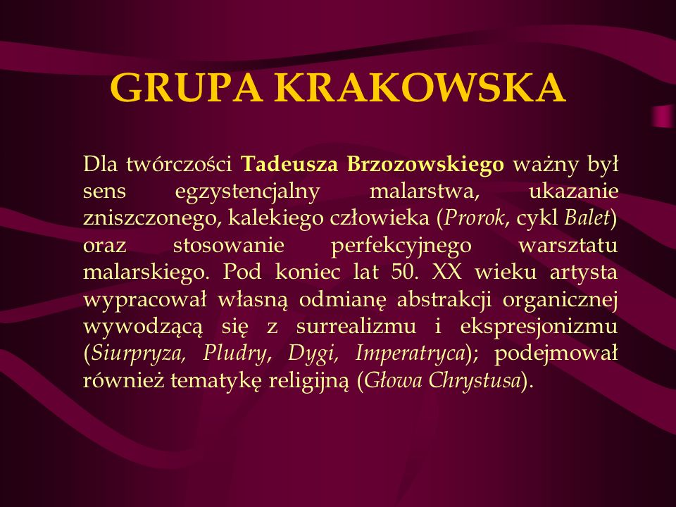 GRUPA KRAKOWSKA Dla twórczości Tadeusza Brzozowskiego ważny był sens egzystencjalny malarstwa, ukazanie zniszczonego, kalekiego człowieka ( Prorok, cykl Balet ) oraz stosowanie perfekcyjnego warsztatu malarskiego.