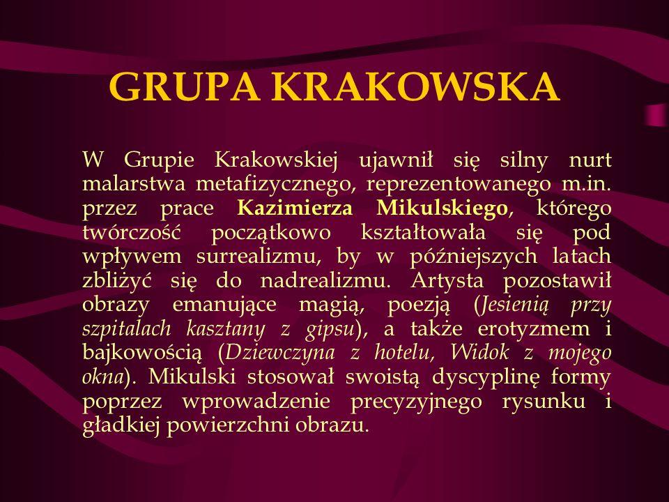GRUPA KRAKOWSKA W Grupie Krakowskiej ujawnił się silny nurt malarstwa metafizycznego, reprezentowanego m.in.