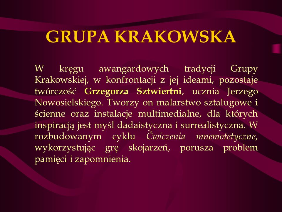 GRUPA KRAKOWSKA W kręgu awangardowych tradycji Grupy Krakowskiej, w konfrontacji z jej ideami, pozostaje twórczość Grzegorza Sztwiertni, ucznia Jerzego Nowosielskiego.