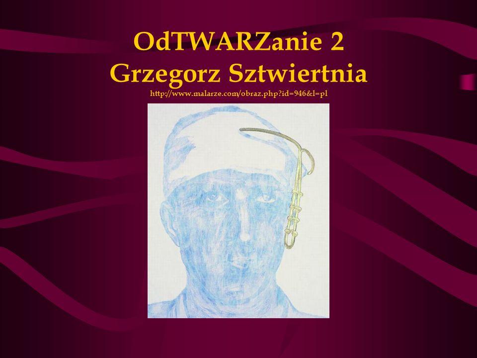 OdTWARZanie 2 Grzegorz Sztwiertnia http://www.malarze.com/obraz.php?id=946&l=pl