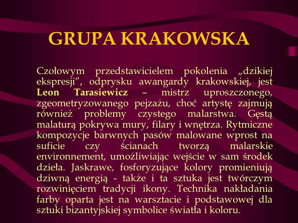 GRUPA KRAKOWSKA Czołowym przedstawicielem pokolenia dzikiej ekspresji, odprysku awangardy krakowskiej, jest Leon Tarasiewicz – mistrz uproszczonego, zgeometryzowanego pejzażu, choć artystę zajmują również problemy czystego malarstwa.