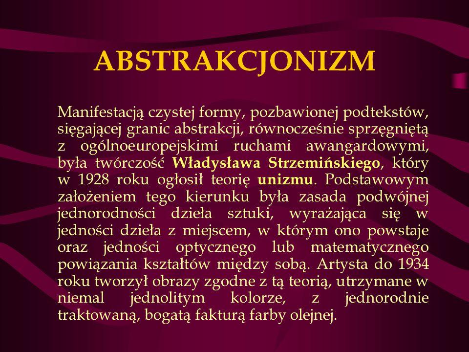 ABSTRAKCJONIZM Manifestacją czystej formy, pozbawionej podtekstów, sięgającej granic abstrakcji, równocześnie sprzęgniętą z ogólnoeuropejskimi ruchami awangardowymi, była twórczość Władysława Strzemińskiego, który w 1928 roku ogłosił teorię unizmu.